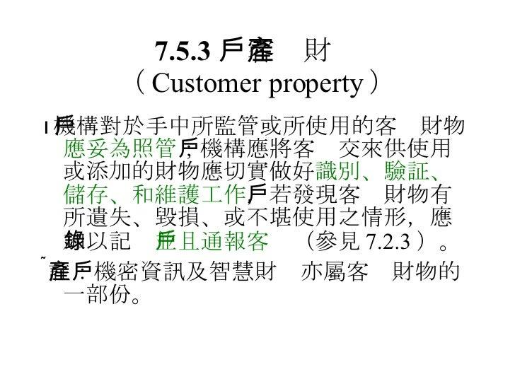 7.5.3  客戶財產 ( Customer property ) <ul><li> 機構對於手中所監管或所使用的客戶財物 應妥為照管 ;機構應將客戶交來供使用或添加的財物應切實做好 識別、驗証、儲存、和維護工作 ,若發現客戶財物有所遺失、毀...