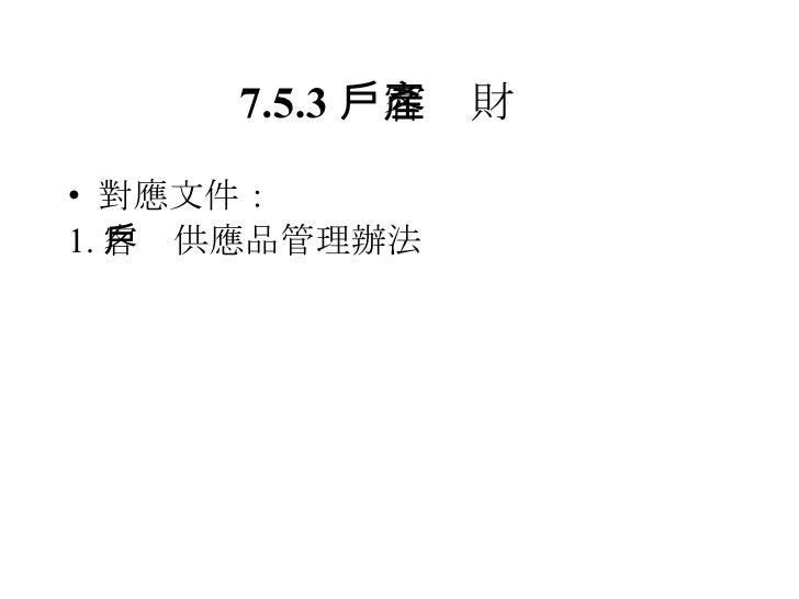 7.5.3  客戶財產 <ul><li>對應文件: </li></ul><ul><li>1. 客戶供應品管理辦法 </li></ul>