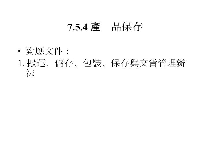 7.5.4  產品保存 <ul><li>對應文件: </li></ul><ul><li>1. 搬運、儲存、包裝、保存與交貨管理辦法 </li></ul>