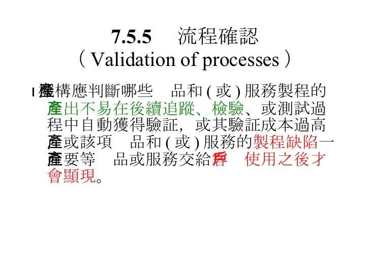 7.5.5  流程確認 ( Validation of processes ) <ul><li> 機構應判斷哪些產品和 ( 或 ) 服務製程的 產出不易在後續追蹤、檢驗 、或測試過程中自動獲得驗証,或其驗証成本過高,或該項產品和 ( 或 ) ...