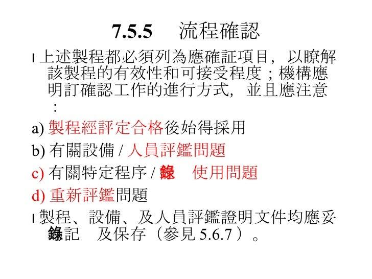 7.5.5  流程確認 <ul><li> 上述製程都必須列為應確証項目,以瞭解該製程的有效性和可接受程度;機構應明訂確認工作的進行方式,並且應注意: </li></ul><ul><li>a) 製程經評定合格 後始得採用 </li></ul><...