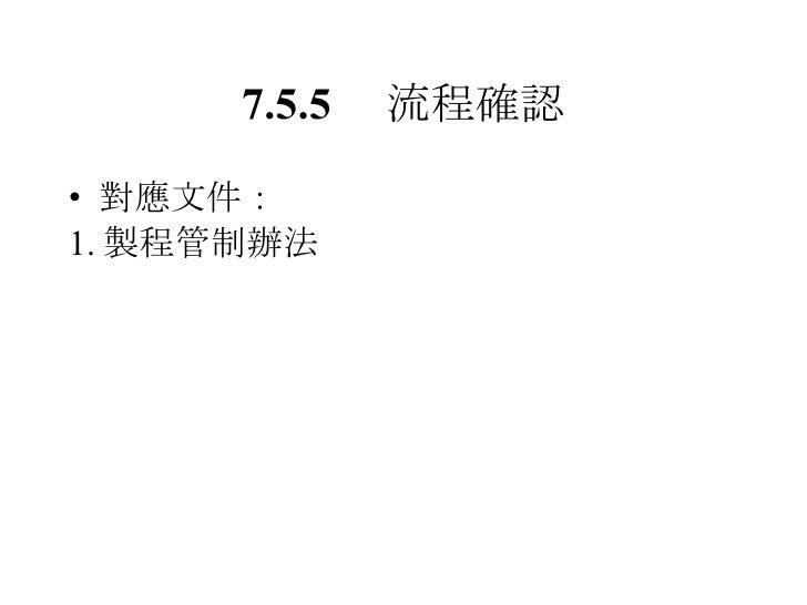 7.5.5  流程確認 <ul><li>對應文件: </li></ul><ul><li>1. 製程管制辦法 </li></ul>
