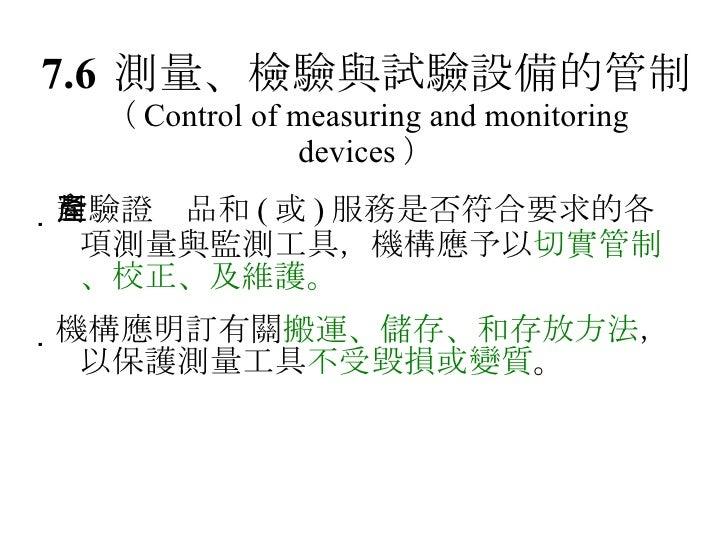 7.6 測量、檢驗與試驗設備的管制 ( Control of measuring and monitoring devices )  對驗證產品和 ( 或 ) 服務是否符合要求的各項測量與監測工具,機構應予以 切實管制、校正、及維護。  機...