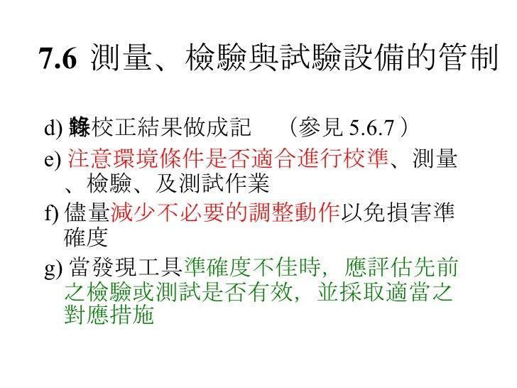 7.6 測量、檢驗與試驗設備的管制 <ul><li>d) 將校正結果做成記錄(參見 5.6.7 ) </li></ul><ul><li>e) 注意環境條件是否適合進行校準 、測量、檢驗、及測試作業 </li></ul><ul><li>f) 儘量...