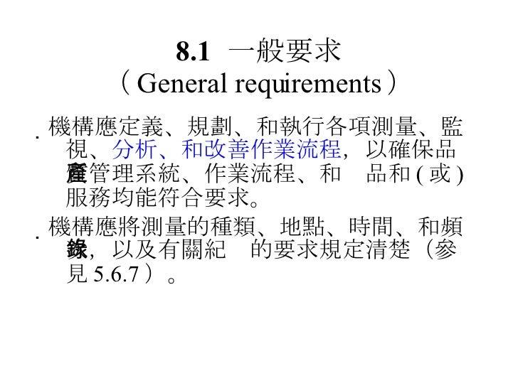 8.1 一般要求 ( General requirements ) <ul><li> 機構應定義、規劃、和執行各項測量、監視、 分析、和改善作業流程 ,以確保品質管理系統、作業流程、和產品和 ( 或 ) 服務均能符合要求。 </li></ul...