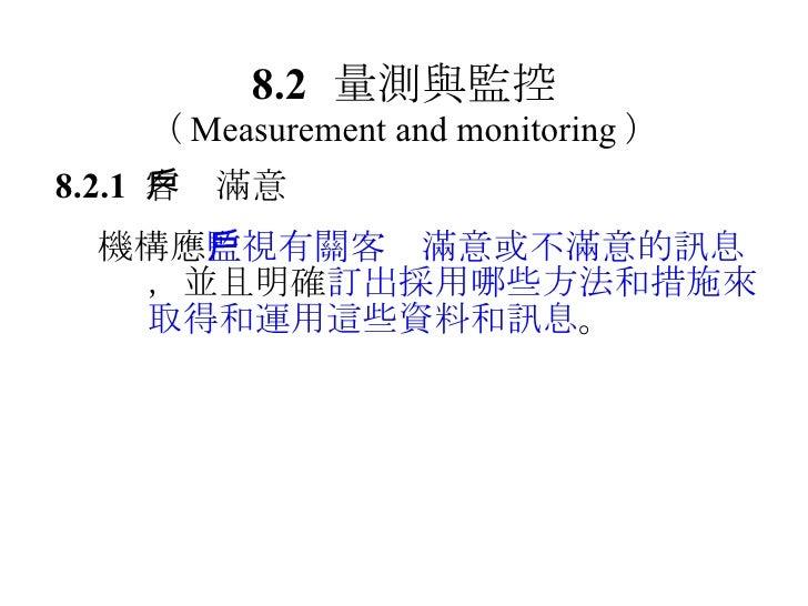 8.2 量測與監控 ( Measurement and monitoring ) 8.2.1  客戶滿意  機構應 監視有關客戶滿意或不滿意的訊息 ,並且明確 訂出採用哪些方法和措施來取得和運用這些資料和訊息 。