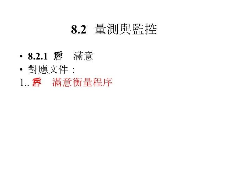 8.2 量測與監控 <ul><li>8.2.1  客戶滿意 </li></ul><ul><li>對應文件: </li></ul><ul><li>1.. 客戶滿意衡量程序 </li></ul>