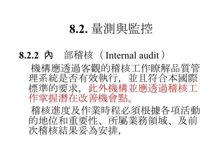 8.2. 量測與監控 <ul><li>8.2.2   內部稽核 ( Internal audit ) </li></ul><ul><li> 機構應透過客觀的稽核工作瞭解品質管理系統是否有效執行,並且符合本國際標準的要求, 此外機構並應透過稽核...
