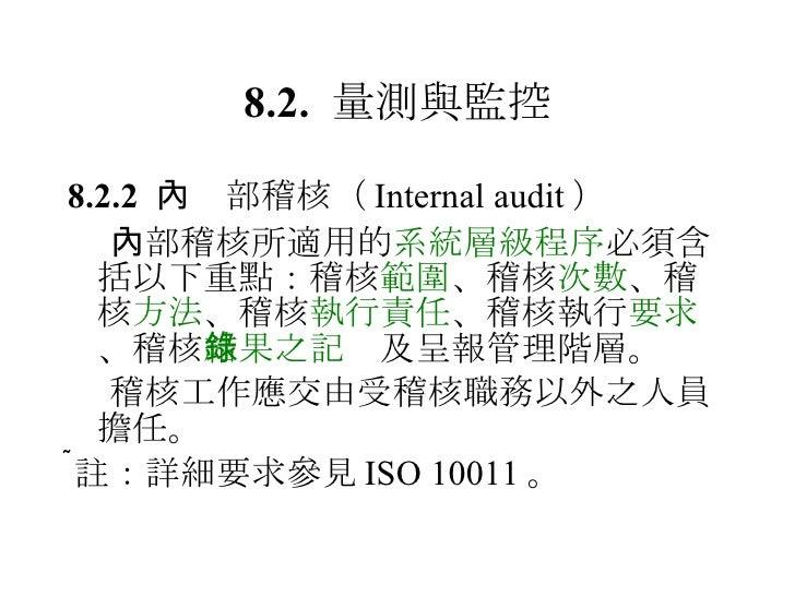8.2.  量測與監控 <ul><li>8.2.2   內部稽核 ( Internal audit ) </li></ul><ul><li> 內部稽核所適用的 系統層級程序 必須含括以下重點:稽核 範圍 、稽核 次數 、稽核 方法 、稽核 執...
