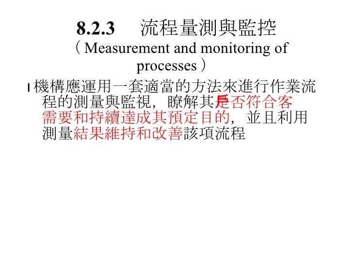 8.2.3  流程量測與監控 ( Measurement and monitoring of processes ) <ul><li> 機構應運用一套適當的方法來進行作業流程的測量與監視,瞭解其 是否符合客戶需要和持續達成其預定目的 ,並且利...
