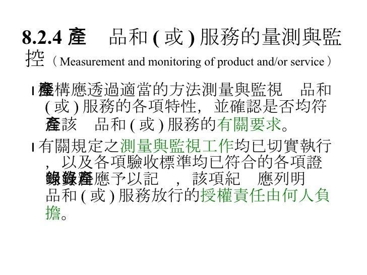 8.2.4  產品和 ( 或 ) 服務的量測與監控 ( Measurement and monitoring of product and/or service ) <ul><li> 機構應透過適當的方法測量與監視產品和 ( 或 ) 服務的各...