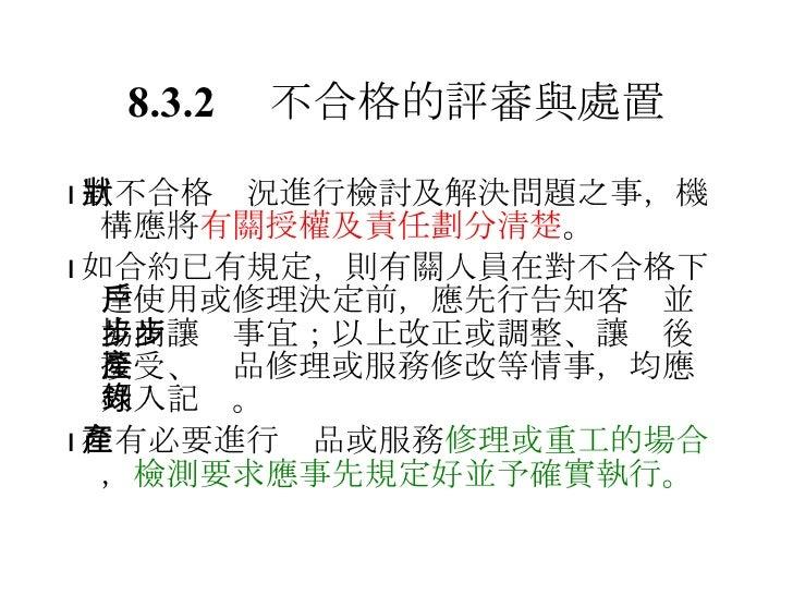 8.3.2  不合格的評審與處置 <ul><li> 對不合格狀況進行檢討及解決問題之事,機構應將 有關授權及責任劃分清楚 。 </li></ul><ul><li> 如合約已有規定,則有關人員在對不合格下達使用或修理決定前,應先行告知客戶並協...