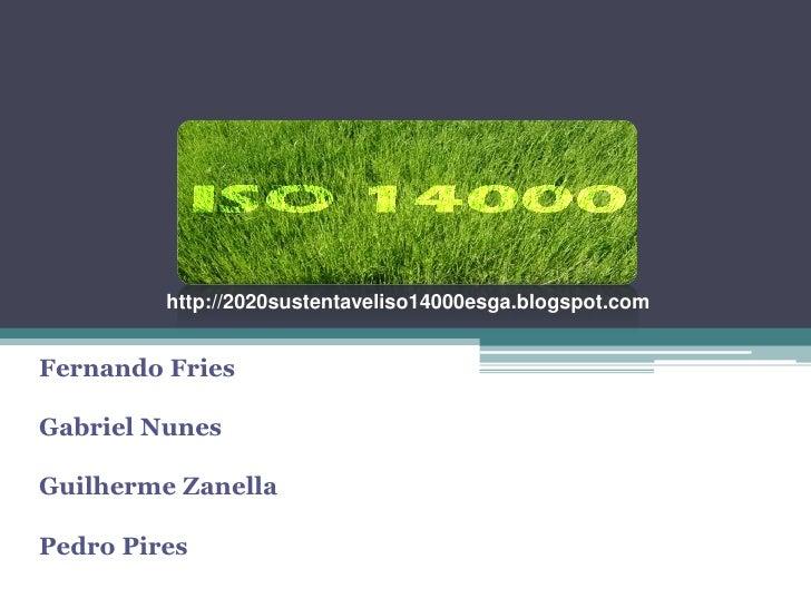 http://2020sustentaveliso14000esga.blogspot.com   Fernando Fries  Gabriel Nunes  Guilherme Zanella  Pedro Pires