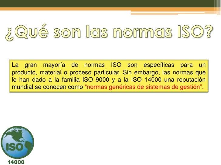 La gran mayoría de normas ISO son específicas para unproducto, material o proceso particular. Sin embargo, las normas quel...