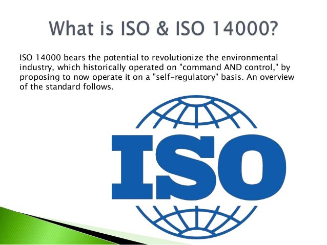 iso 14000 Iso 14000 is a family of standards related to environmental management that exists to help organizations (a) minimize how their operations (processes, etc) negatively affect the environment (ie cause adverse changes to air, water, or land) (b) comply with applicable laws, regulations, and other environmentally oriented requirements and (c) continually improve in the above.
