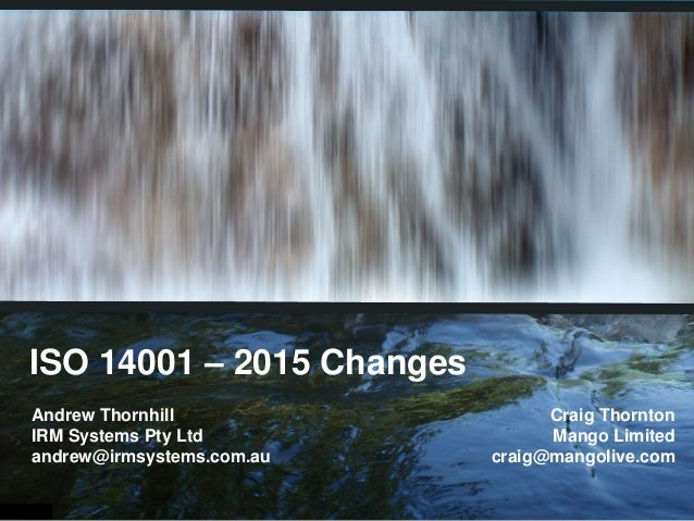 ISO 14001 – 2015 Changes Andrew Thornhill IRM Systems Pty Ltd andrew@irmsystems.com.au Craig Thornton Mango Limited craig@...