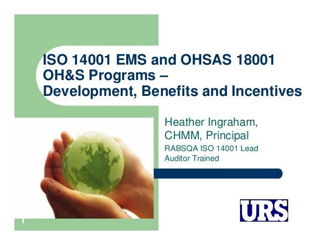 ISO 14001 EMS and OHSAS 18001 OH&S Programs – Development, Benefits and Incentives Heather Ingraham, CHMM, Principal RABSQ...