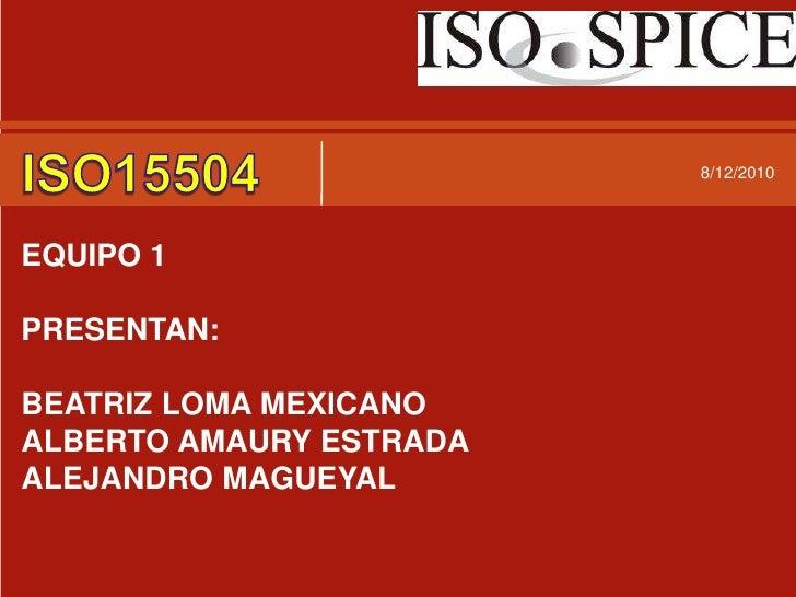 7/30/2010<br />ISO15504<br />EQUIPO 1 <br />PRESENTAN:<br />BEATRIZ LOMA MEXICANO<br />ALBERTO AMAURY ESTRADA<br />ALEJAND...