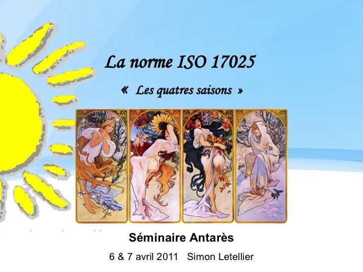La norme ISO 17025  « Les quatres saisons »    Séminaire Antarès6 & 7 avril 2011 Simon Letellier