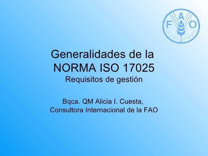 Generalidades de laNORMA ISO 17025    Requisitos de gestión   Bqca. QM Alicia I. Cuesta,Consultora Internacional de la FAO