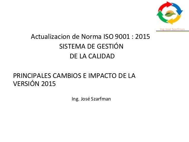Actualizacion de Norma ISO 9001 : 2015 SISTEMA DE GESTIÓN DE LA CALIDAD PRINCIPALES CAMBIOS E IMPACTO DE LA VERSIÓN 2015 I...