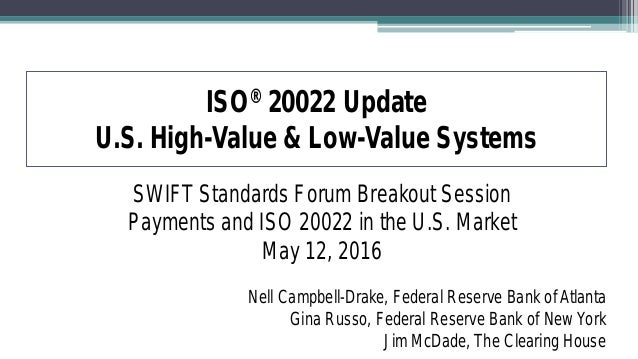 ISO® 20022 Update U.S. High-Value & Low-Value Systems SWIFT Standards Forum Breakout Session Payments and ISO 20022 in the...