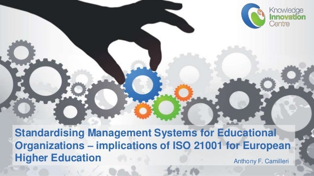 www.knowledgeinnovation.eu Standardising Management Systems for Educational Organizations – implications of ISO 21001 for ...