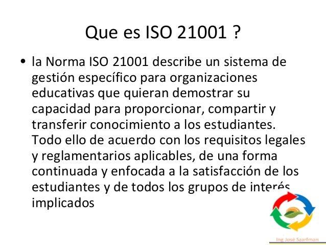 Que es ISO 21001 ? • la Norma ISO 21001 describe un sistema de gestión específico para organizaciones educativas que quier...