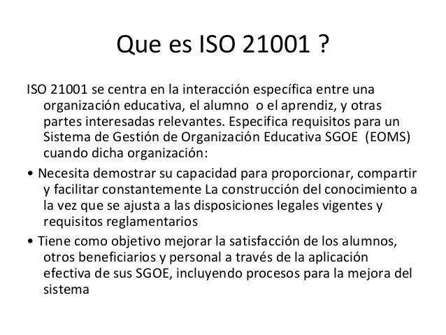 Que es ISO 21001 ? ISO 21001 se centra en la interacción específica entre una organización educativa, el alumno o el apren...