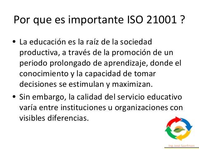 Por que es importante ISO 21001 ? • La educación es la raíz de la sociedad productiva, a través de la promoción de un peri...