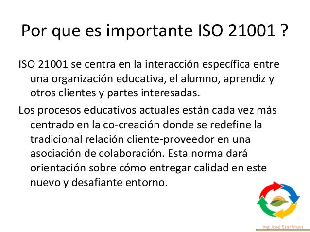 Por que es importante ISO 21001 ? ISO 21001 se centra en la interacción específica entre una organización educativa, el al...