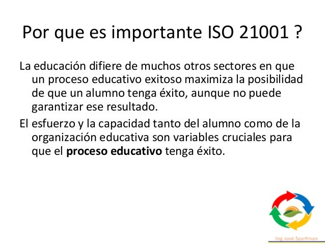 Por que es importante ISO 21001 ? La educación difiere de muchos otros sectores en que un proceso educativo exitoso maximi...