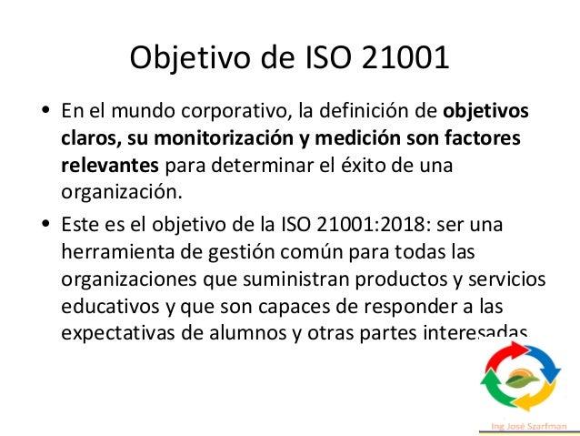 Objetivo de ISO 21001 • En el mundo corporativo, la definición de objetivos claros, su monitorización y medición son facto...