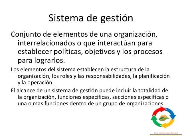 Sistema de gestión Conjunto de elementos de una organización, interrelacionados o que interactúan para establecer política...