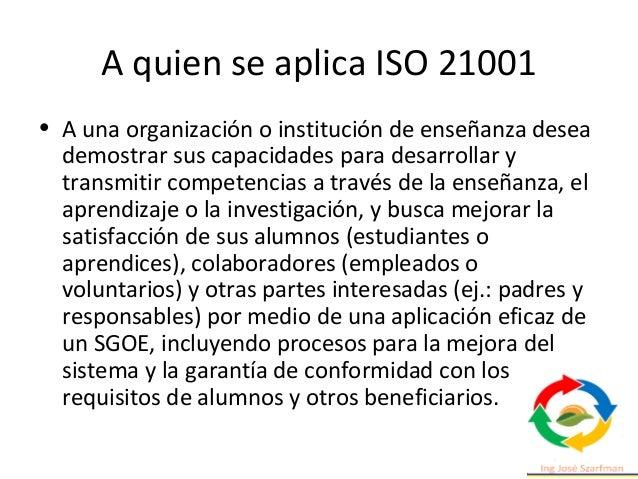 A quien se aplica ISO 21001 • A una organización o institución de enseñanza desea demostrar sus capacidades para desarroll...