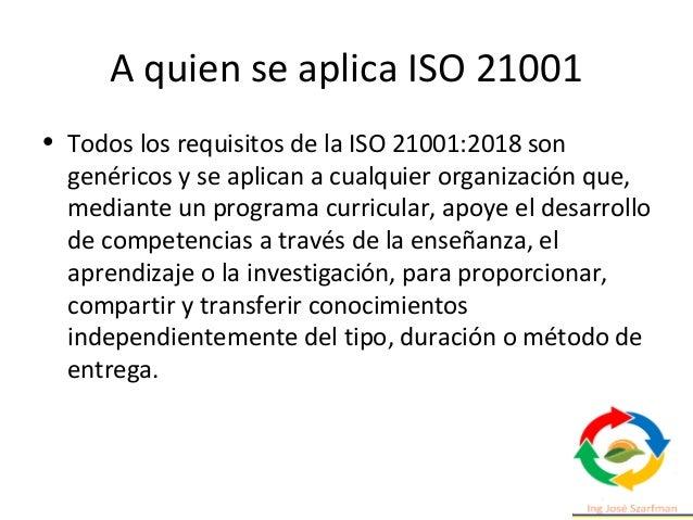 A quien se aplica ISO 21001 • Todos los requisitos de la ISO 21001:2018 son genéricos y se aplican a cualquier organizació...