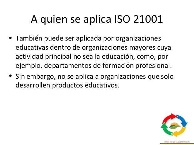 A quien se aplica ISO 21001 • También puede ser aplicada por organizaciones educativas dentro de organizaciones mayores cu...