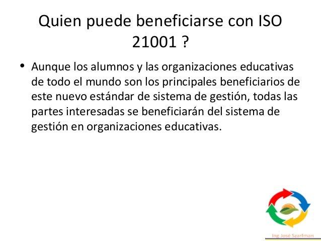 Quien puede beneficiarse con ISO 21001 ? • Aunque los alumnos y las organizaciones educativas de todo el mundo son los pri...