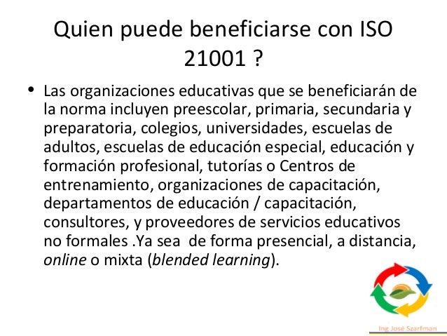 Quien puede beneficiarse con ISO 21001 ? • Las organizaciones educativas que se beneficiarán de la norma incluyen preescol...