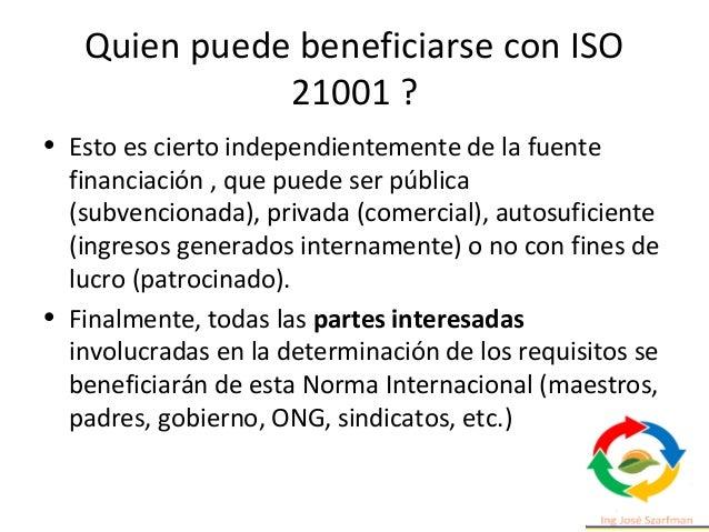 Quien puede beneficiarse con ISO 21001 ? • Esto es cierto independientemente de la fuente financiación , que puede ser púb...