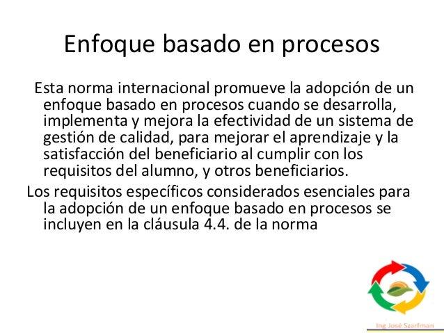Enfoque basado en procesos Esta norma internacional promueve la adopción de un enfoque basado en procesos cuando se desarr...