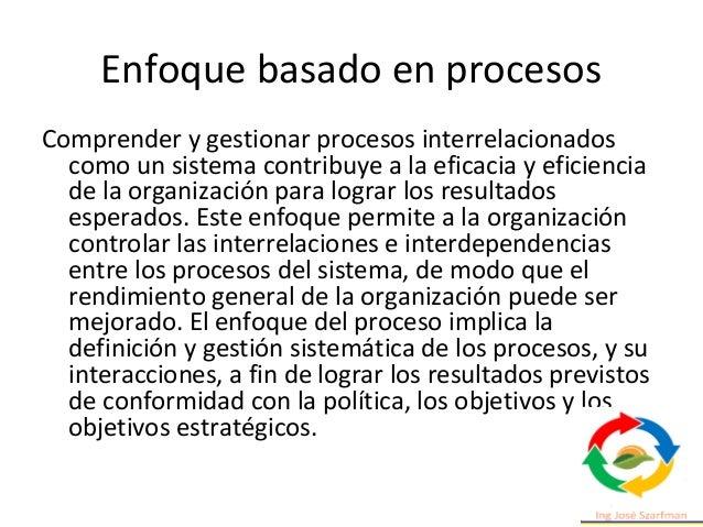 Enfoque basado en procesos Comprender y gestionar procesos interrelacionados como un sistema contribuye a la eficacia y ef...