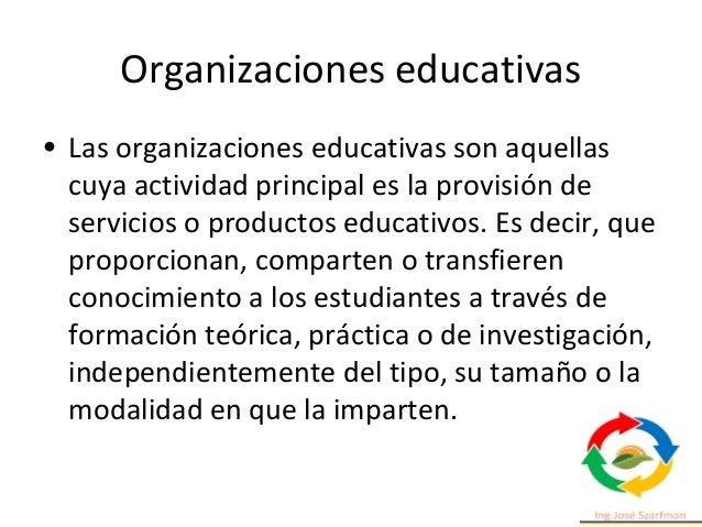 Organizaciones educativas • Las organizaciones educativas son aquellas cuya actividad principal es la provisión de servici...