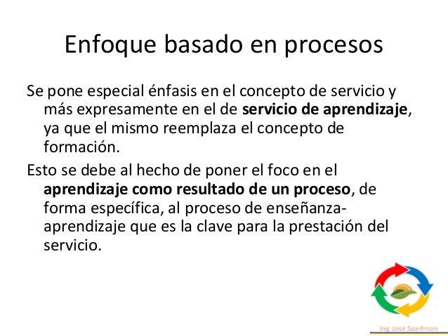 Enfoque basado en procesos Se pone especial énfasis en el concepto de servicio y más expresamente en el de servicio de apr...