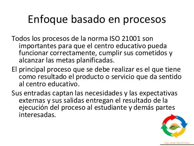 Todos los procesos de la norma ISO 21001 son importantes para que el centro educativo pueda funcionar correctamente, cumpl...