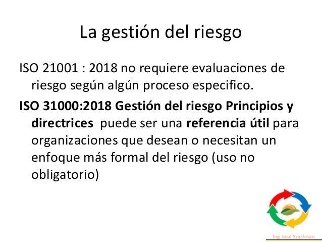 La gestión del riesgo ISO 21001 : 2018 no requiere evaluaciones de riesgo según algún proceso especifico. ISO 31000:2018 G...