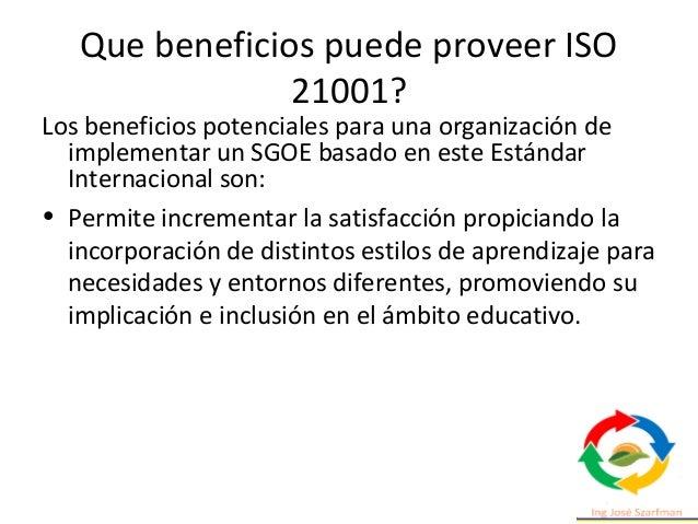 Que beneficios puede proveer ISO 21001? • Responde con rapidez, eficacia y eficiencia a las demandas de las partes interes...