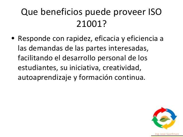 Que beneficios puede proveer ISO 21001? • Fomenta la participación de todos los grupos de interés en la definición de las ...
