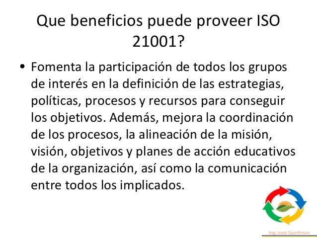 Que beneficios puede proveer ISO 21001? • Permite mejorar la capacidad para dirigir el esfuerzo a los procesos clave, opti...
