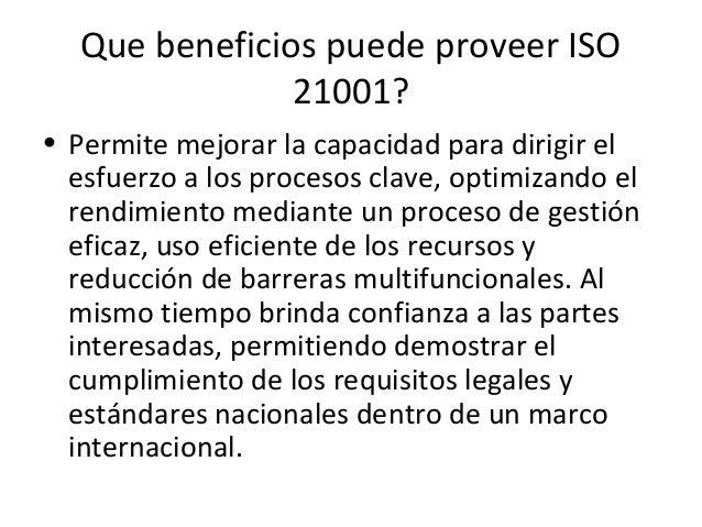 Que beneficios puede proveer ISO 21001? • Facilita el proceso de mejora continua basado en el análisis y evaluación de los...